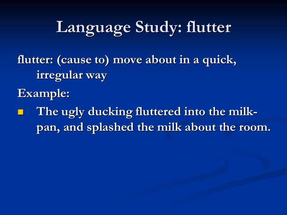 Language Study: flutter flutter: (cause to) move about in a quick, irregular way Example: The ugly ducking fluttered into the milk- pan, and splashed
