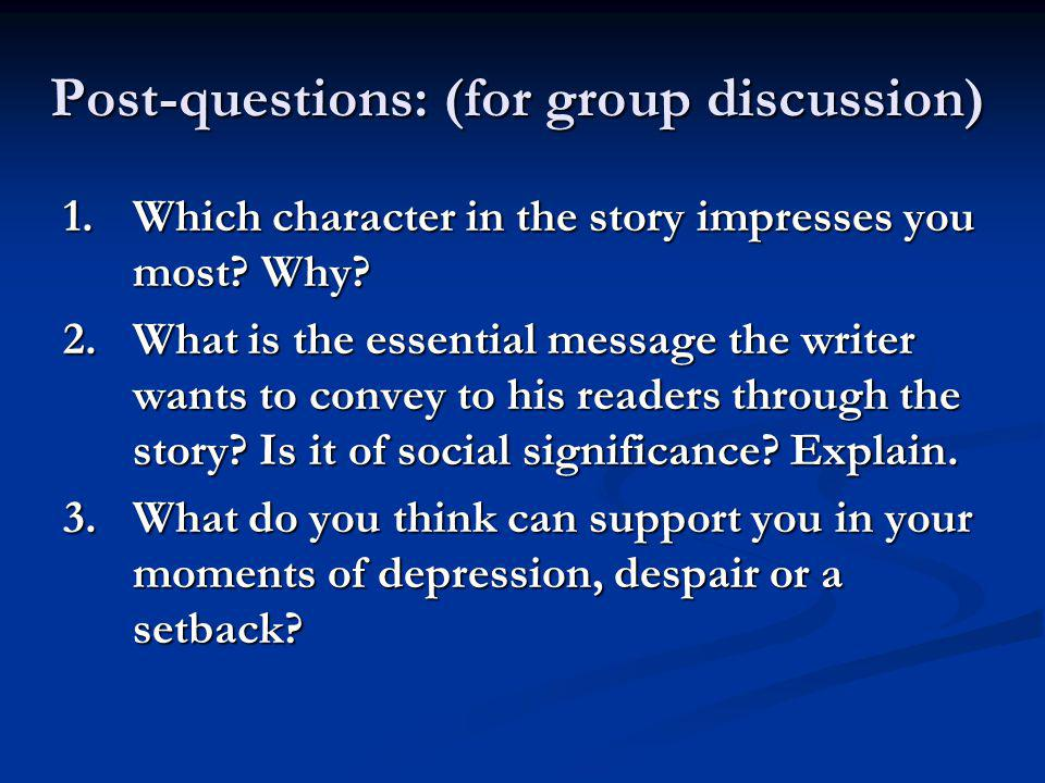 Post-questions: (for group discussion) 1.Which character in the story impresses you most? Why? 2.What is the essential message the writer wants to con