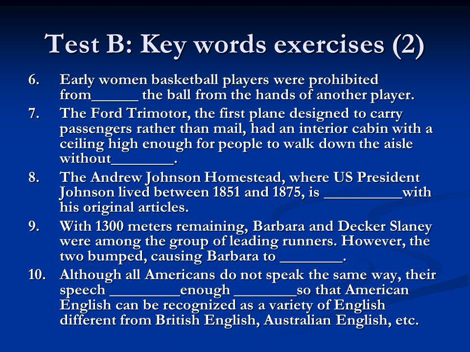 Test B: Key words exercises (2) 6.Early women basketball players were prohibited from______ the ball from the hands of another player. 7.The Ford Trim
