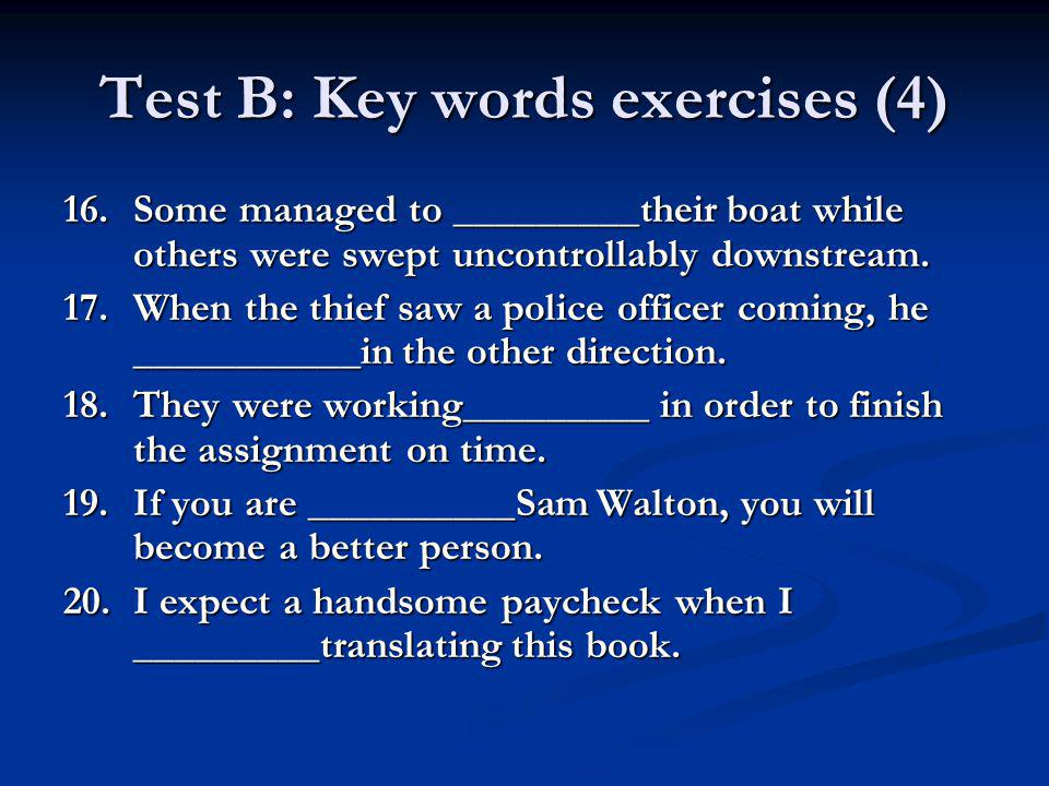 Test B: Key words exercises (4) 16.Some managed to _________their boat while others were swept uncontrollably downstream. 17.When the thief saw a poli