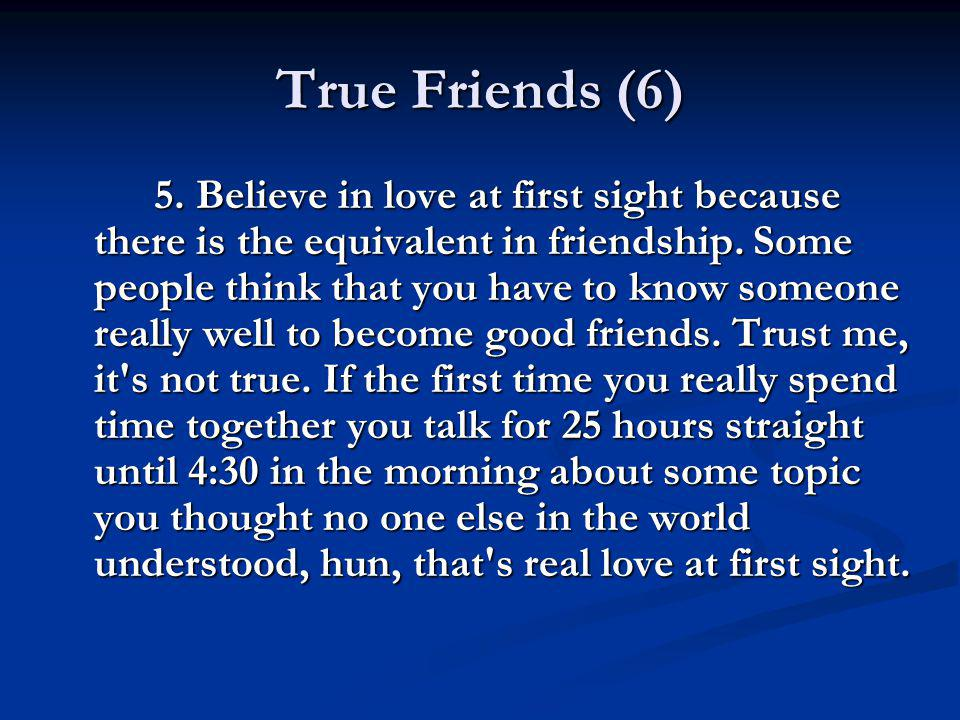 True Friends (6) 5. Believe in love at first sight because there is the equivalent in friendship. Some people think that you have to know someone real