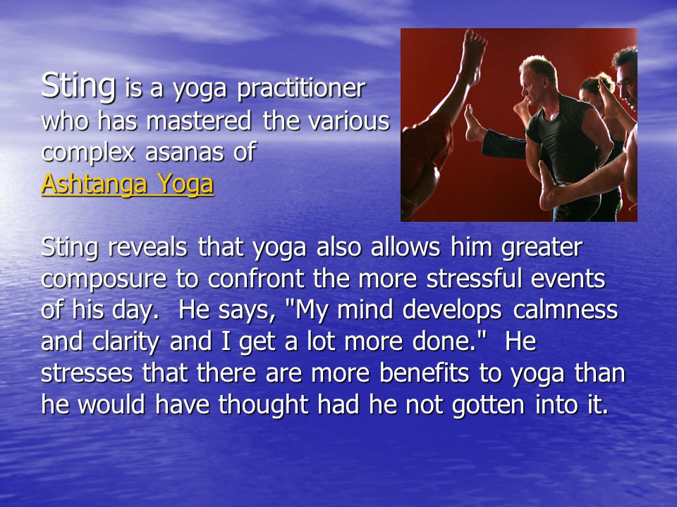 Sting is a yoga practitioner who has mastered the various complex asanas of Ashtanga Yoga Ashtanga Yoga Sting reveals that yoga also allows him greater composure to confront the more stressful events of his day.
