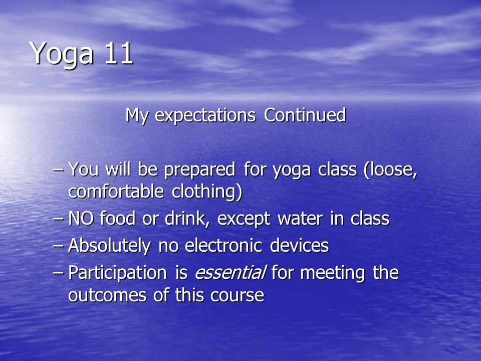 Yoga 11 My expectations Continued –You will be prepared for yoga class (loose, comfortable clothing) –NO food or drink, except water in class –Absolutely no electronic devices –Participation is essential for meeting the outcomes of this course