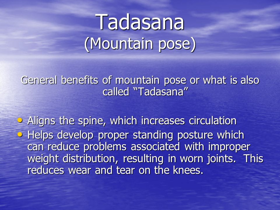 Tadasana (Mountain pose) General benefits of mountain pose or what is also called Tadasana Aligns the spine, which increases circulation Aligns the spine, which increases circulation Helps develop proper standing posture which can reduce problems associated with improper weight distribution, resulting in worn joints.