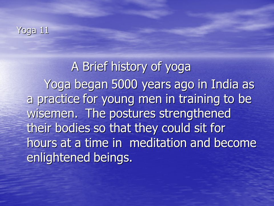 Yoga 11 A Brief history of yoga Yoga began 5000 years ago in India as a practice for young men in training to be wisemen.