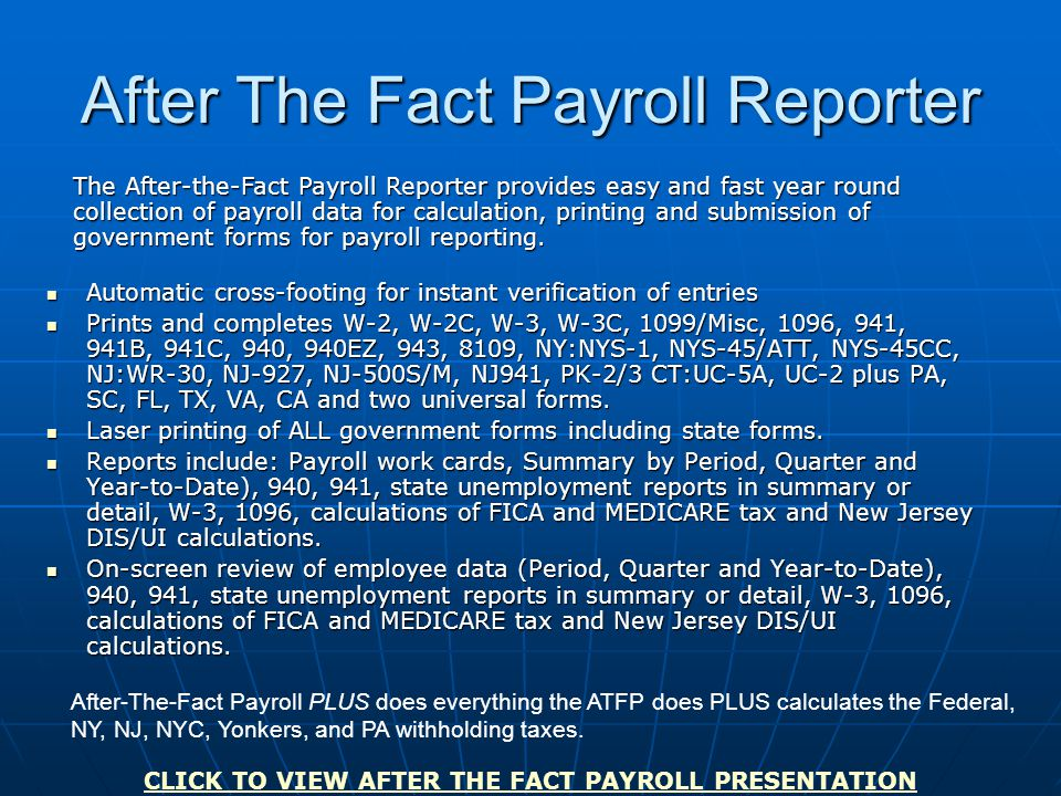 After The Fact Payroll Reporter Automatic cross-footing for instant verification of entries Automatic cross-footing for instant verification of entries Prints and completes W-2, W-2C, W-3, W-3C, 1099/Misc, 1096, 941, 941B, 941C, 940, 940EZ, 943, 8109, NY:NYS-1, NYS-45/ATT, NYS-45CC, NJ:WR-30, NJ-927, NJ-500S/M, NJ941, PK-2/3 CT:UC-5A, UC-2 plus PA, SC, FL, TX, VA, CA and two universal forms.