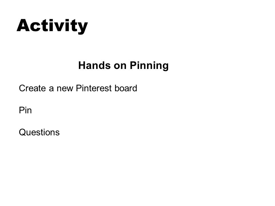 Activity Hands on Pinning Create a new Pinterest board Pin Questions