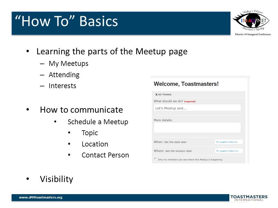 How To Basics www.d44toastmasters.org Learning the parts of the Meetup page – My Meetups – Attending – Interests How to communicate Schedule a Meetup Topic Location Contact Person Visibility