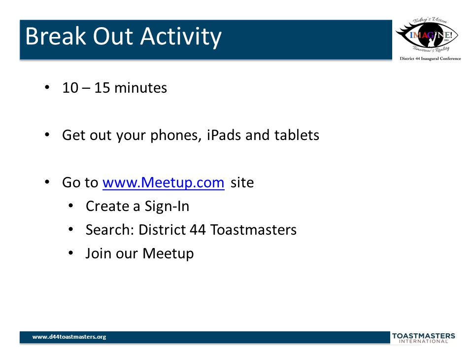 Break Out Activity www.d44toastmasters.org 10 – 15 minutes Get out your phones, iPads and tablets Go to www.Meetup.com sitewww.Meetup.com Create a Sign-In Search: District 44 Toastmasters Join our Meetup