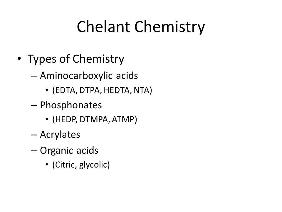 Chelant Chemistry Types of Chemistry – Aminocarboxylic acids (EDTA, DTPA, HEDTA, NTA) – Phosphonates (HEDP, DTMPA, ATMP) – Acrylates – Organic acids (