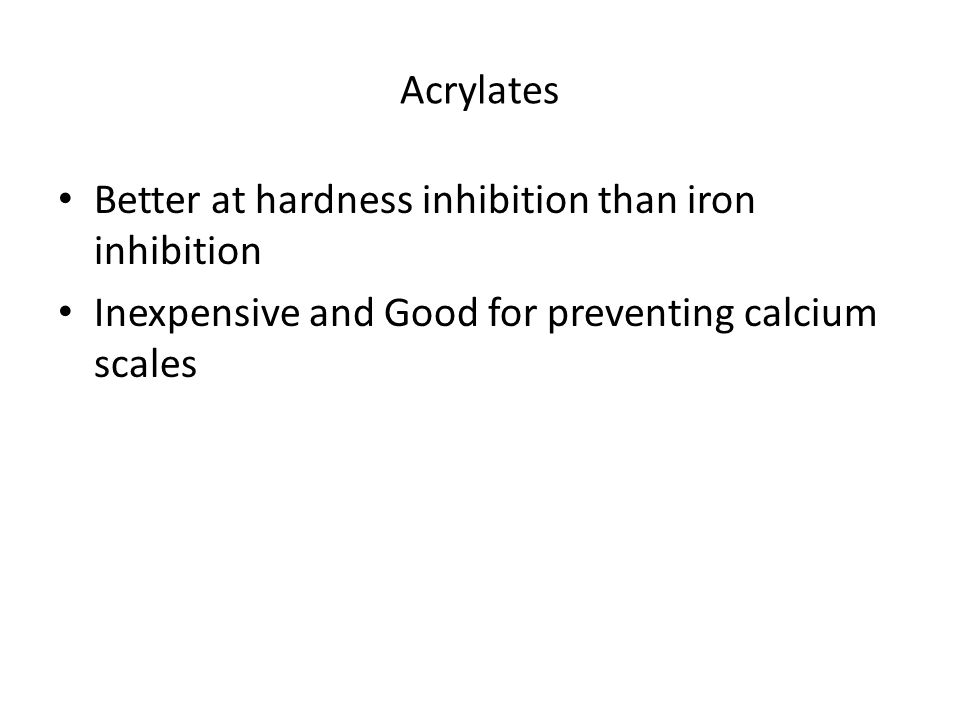 Acrylates Better at hardness inhibition than iron inhibition Inexpensive and Good for preventing calcium scales