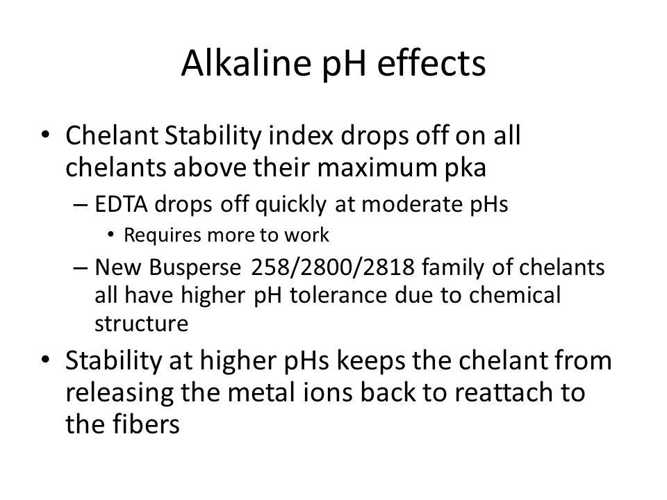 Alkaline pH effects Chelant Stability index drops off on all chelants above their maximum pka – EDTA drops off quickly at moderate pHs Requires more t