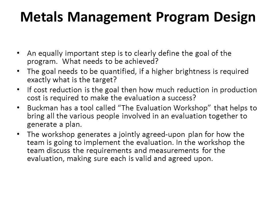 Metals Management Program Design An equally important step is to clearly define the goal of the program. What needs to be achieved? The goal needs to