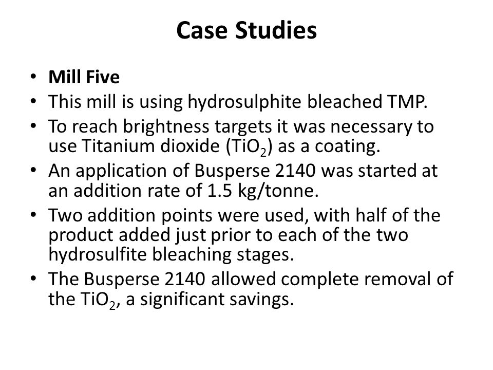 Case Studies Mill Five This mill is using hydrosulphite bleached TMP. To reach brightness targets it was necessary to use Titanium dioxide (TiO 2 ) as