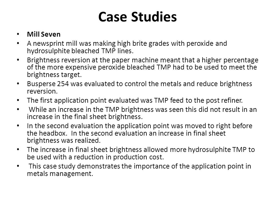 Case Studies Mill Seven A newsprint mill was making high brite grades with peroxide and hydrosulphite bleached TMP lines. Brightness reversion at the