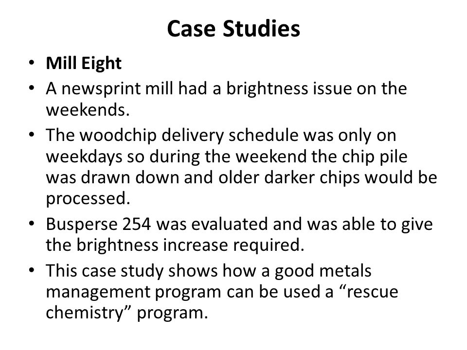 Case Studies Mill Eight A newsprint mill had a brightness issue on the weekends. The woodchip delivery schedule was only on weekdays so during the wee