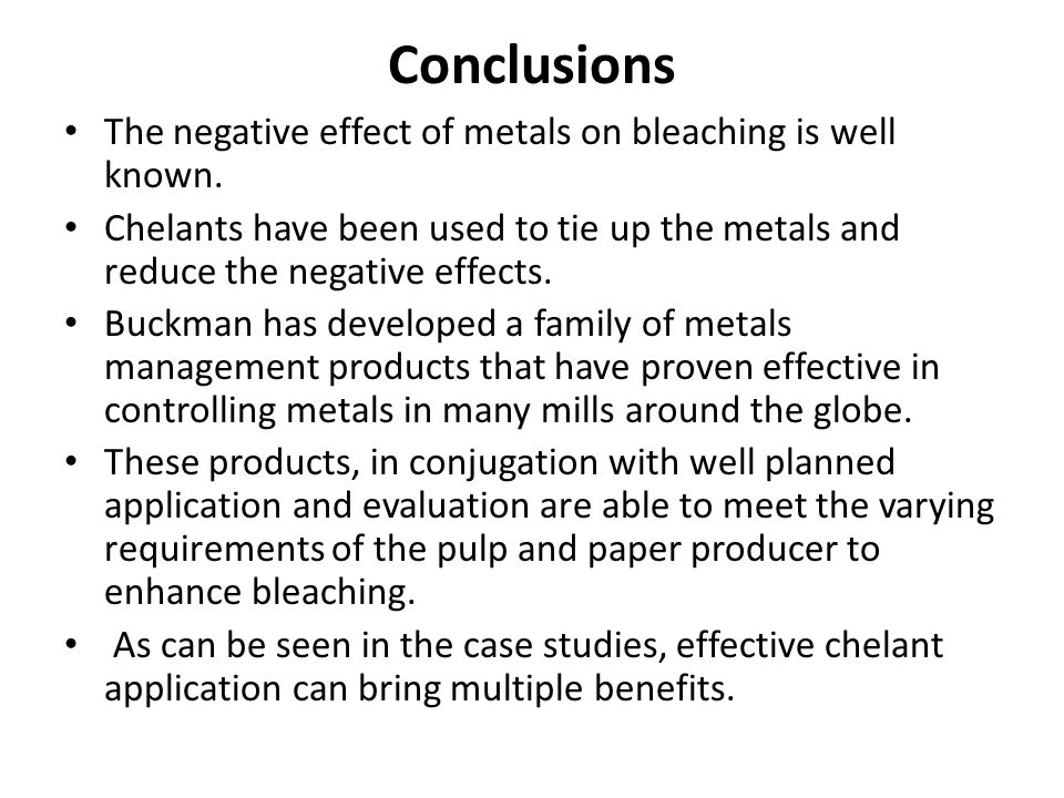 Conclusions The negative effect of metals on bleaching is well known. Chelants have been used to tie up the metals and reduce the negative effects. Bu