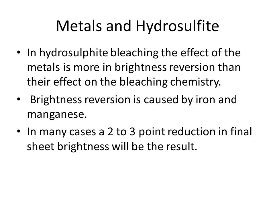 Metals and Hydrosulfite In hydrosulphite bleaching the effect of the metals is more in brightness reversion than their effect on the bleaching chemist