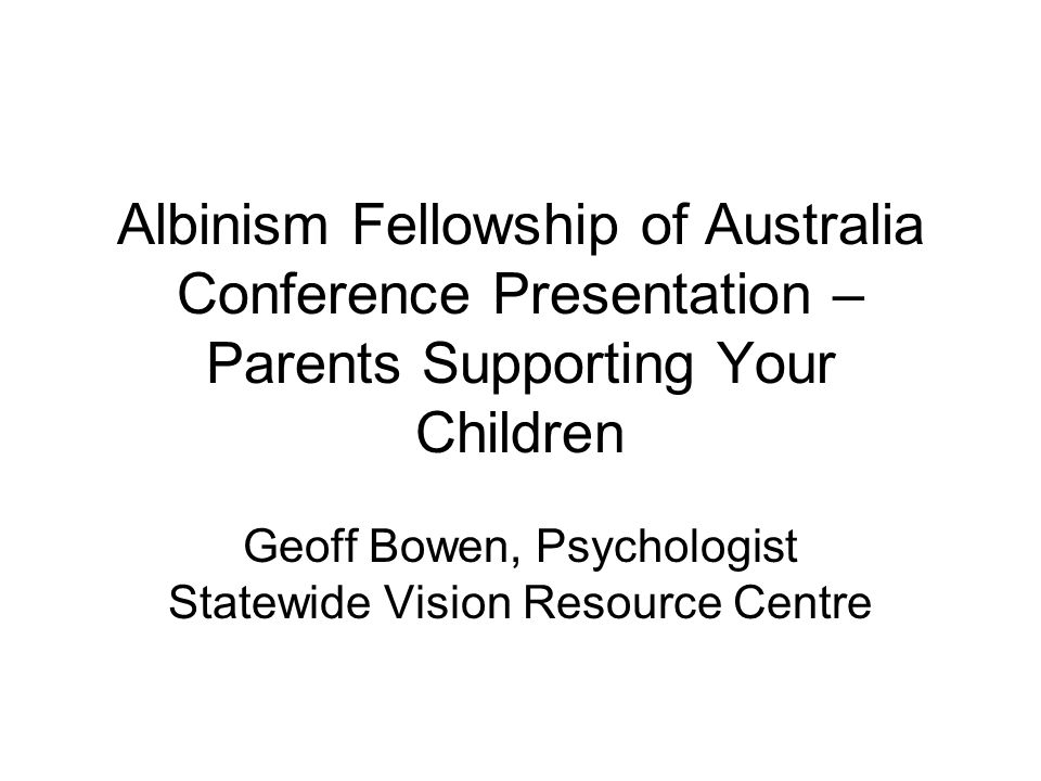 Albinism Fellowship of Australia Conference Presentation – Parents Supporting Your Children Geoff Bowen, Psychologist Statewide Vision Resource Centre