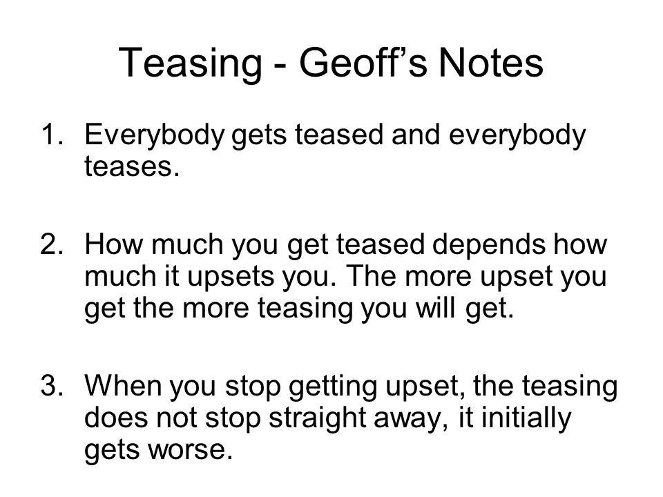 Teasing - Geoff's Notes 1.Everybody gets teased and everybody teases. 2.How much you get teased depends how much it upsets you. The more upset you get
