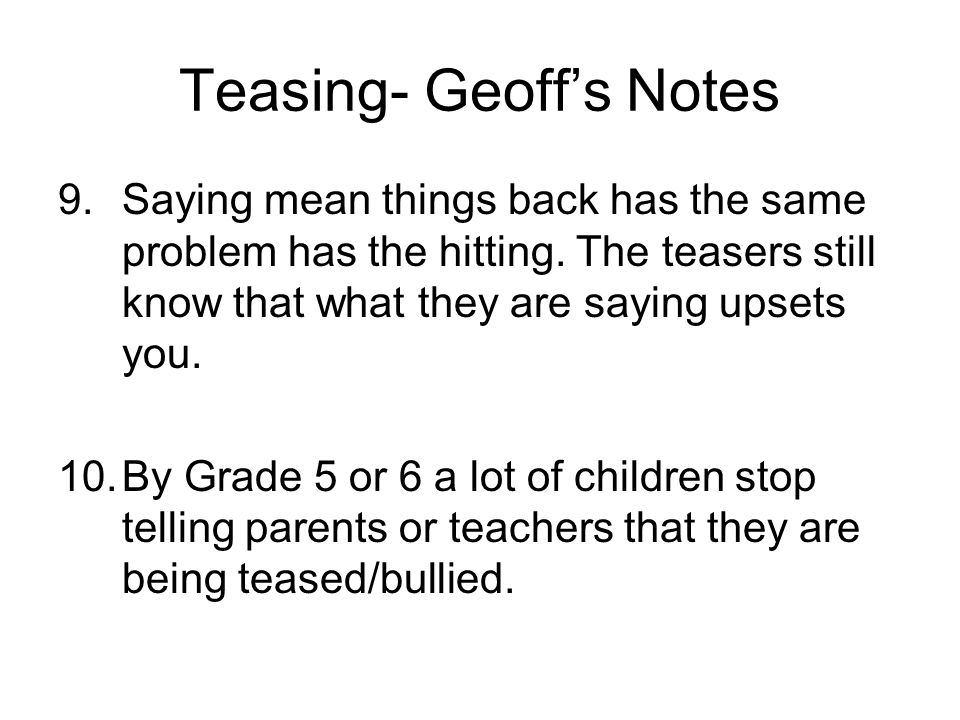 Teasing- Geoff's Notes 9.Saying mean things back has the same problem has the hitting. The teasers still know that what they are saying upsets you. 10