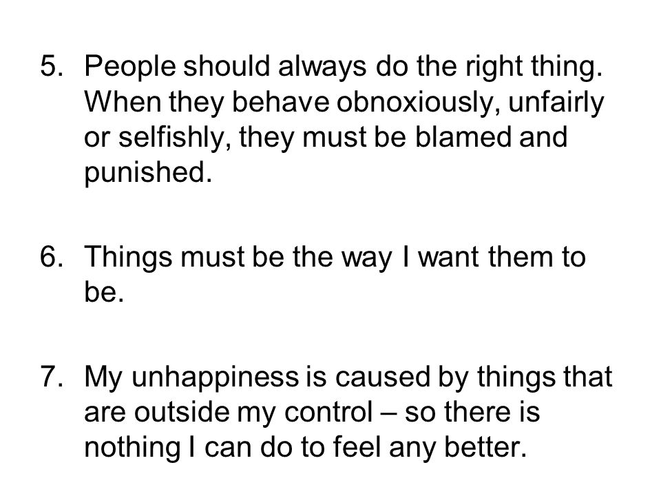 5.People should always do the right thing. When they behave obnoxiously, unfairly or selfishly, they must be blamed and punished. 6.Things must be the