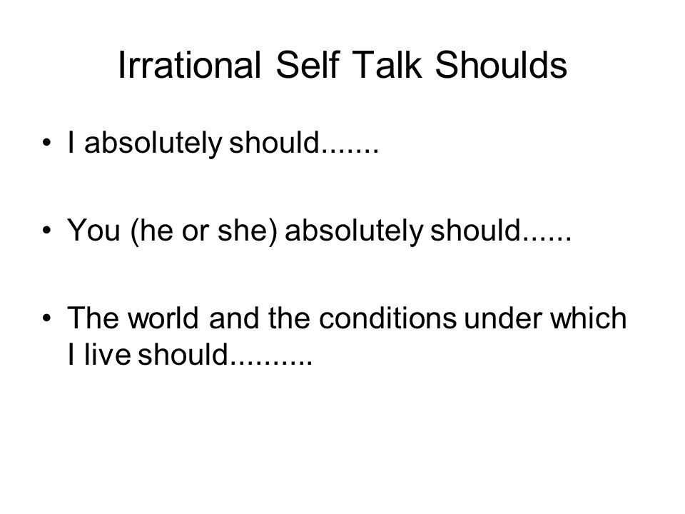 Irrational Self Talk Shoulds I absolutely should....... You (he or she) absolutely should...... The world and the conditions under which I live should