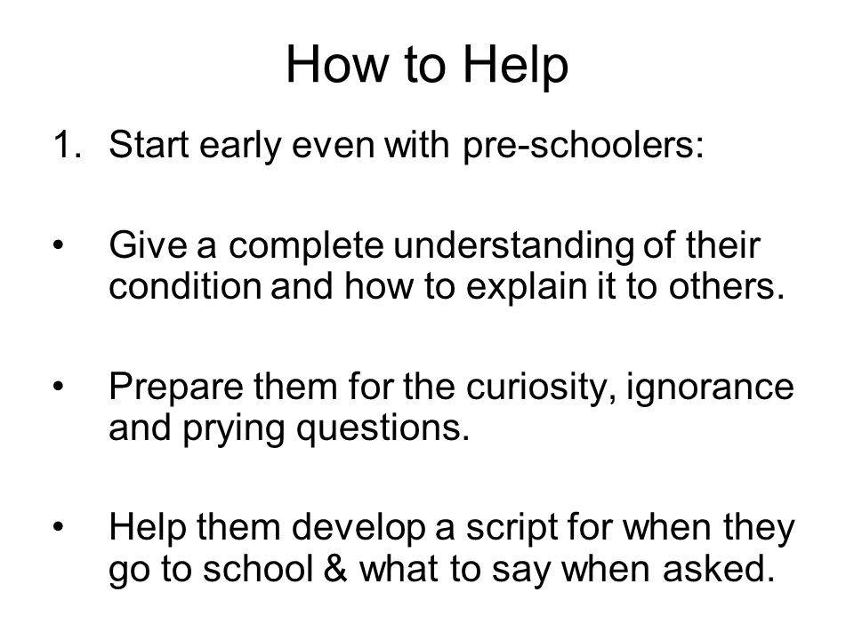 How to Help 1.Start early even with pre-schoolers: Give a complete understanding of their condition and how to explain it to others. Prepare them for