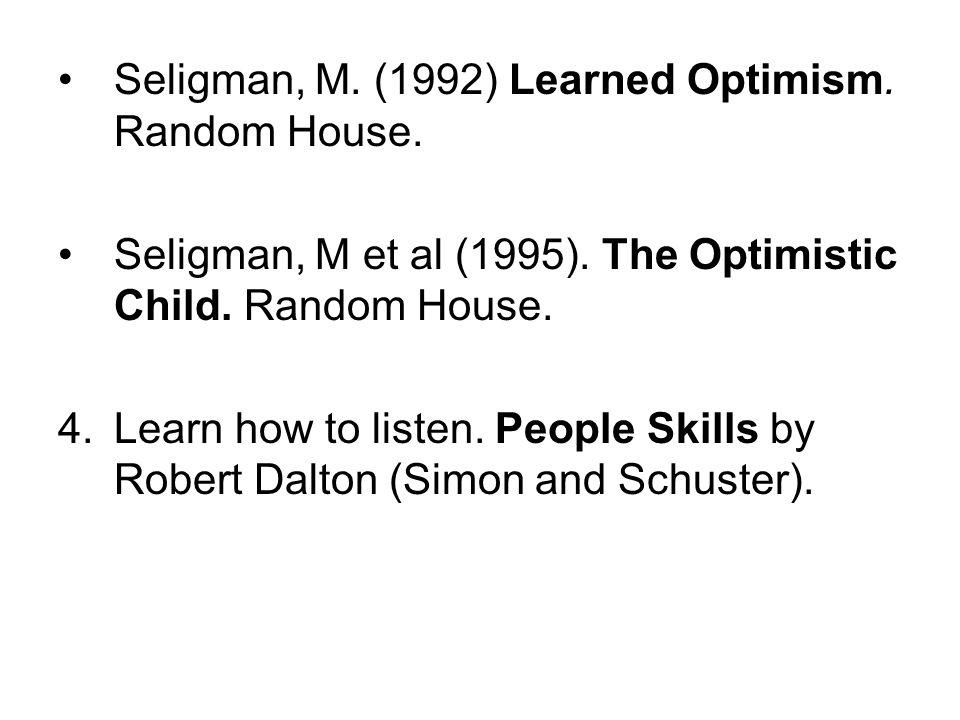 Seligman, M. (1992) Learned Optimism. Random House. Seligman, M et al (1995). The Optimistic Child. Random House. 4.Learn how to listen. People Skills