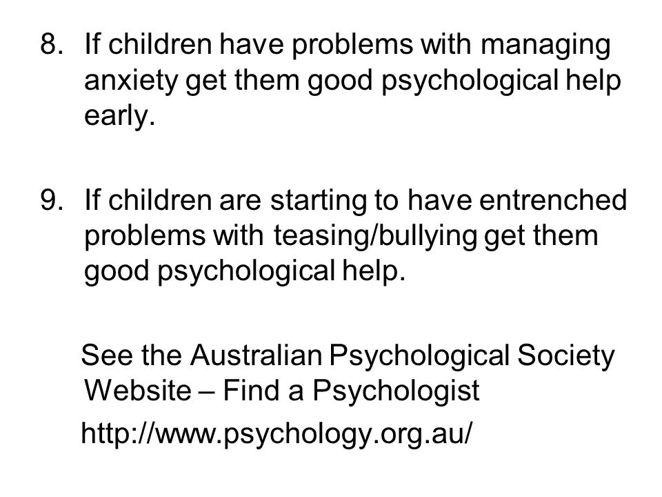 8.If children have problems with managing anxiety get them good psychological help early. 9.If children are starting to have entrenched problems with