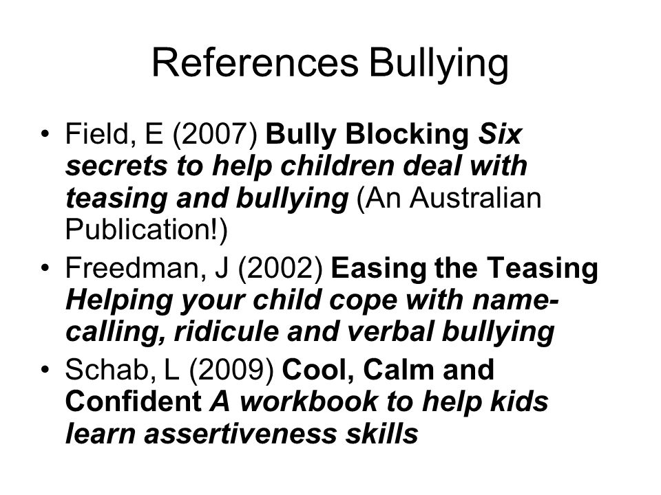 References Bullying Field, E (2007) Bully Blocking Six secrets to help children deal with teasing and bullying (An Australian Publication!) Freedman,