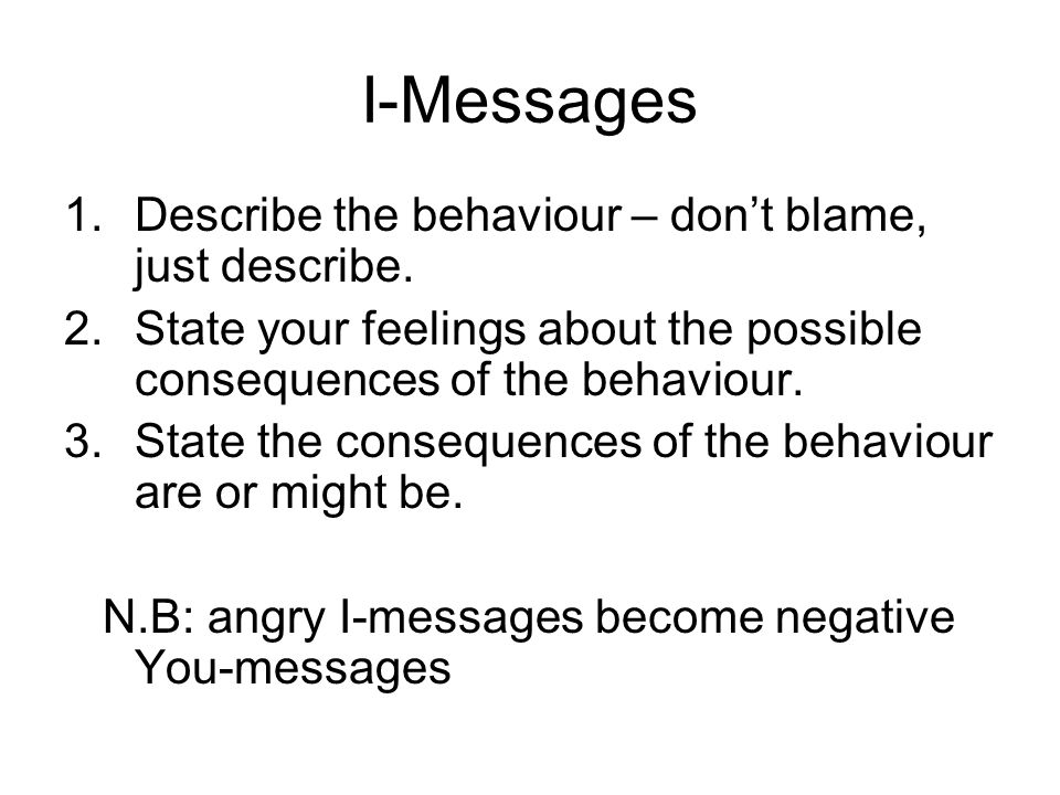 I-Messages 1.Describe the behaviour – don't blame, just describe. 2.State your feelings about the possible consequences of the behaviour. 3.State the
