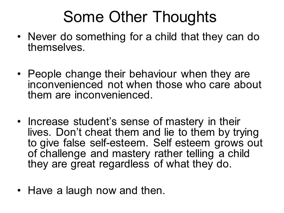 Some Other Thoughts Never do something for a child that they can do themselves. People change their behaviour when they are inconvenienced not when th