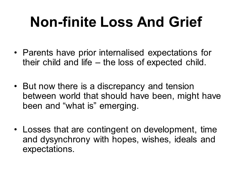 Non-finite Loss And Grief Parents have prior internalised expectations for their child and life – the loss of expected child. But now there is a discr