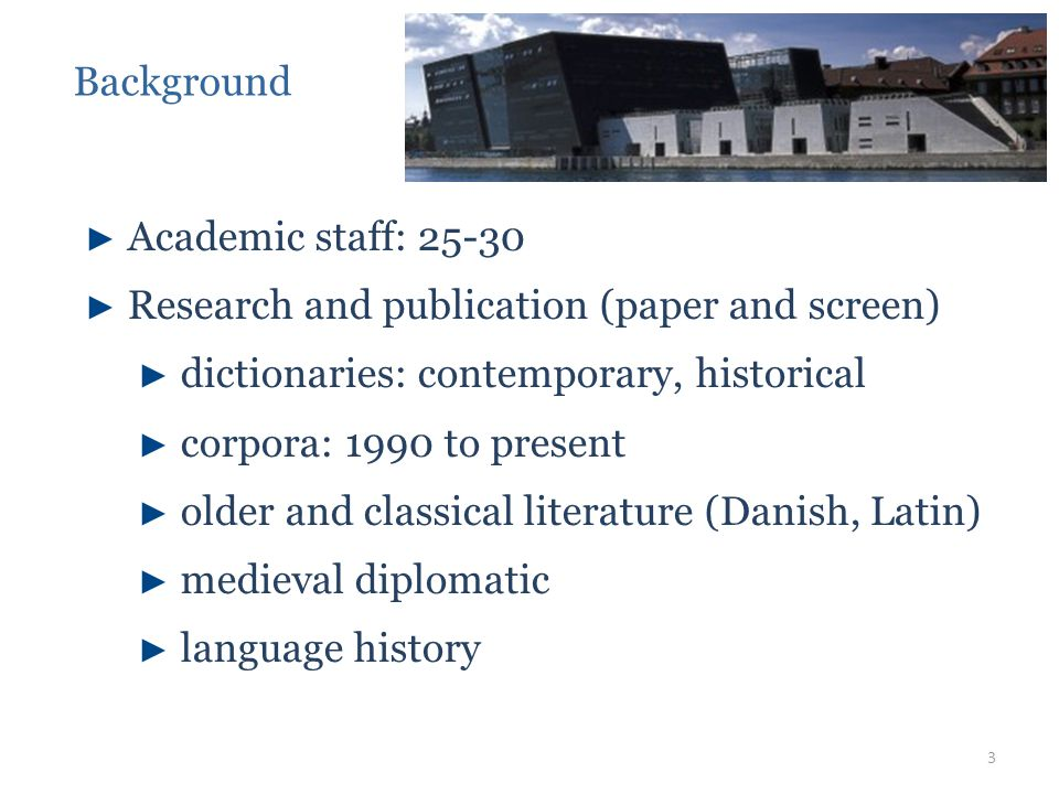► Academic staff: 25-30 ► Research and publication (paper and screen) ► dictionaries: contemporary, historical ► corpora: 1990 to present ► older and classical literature (Danish, Latin) ► medieval diplomatic ► language history Background 3