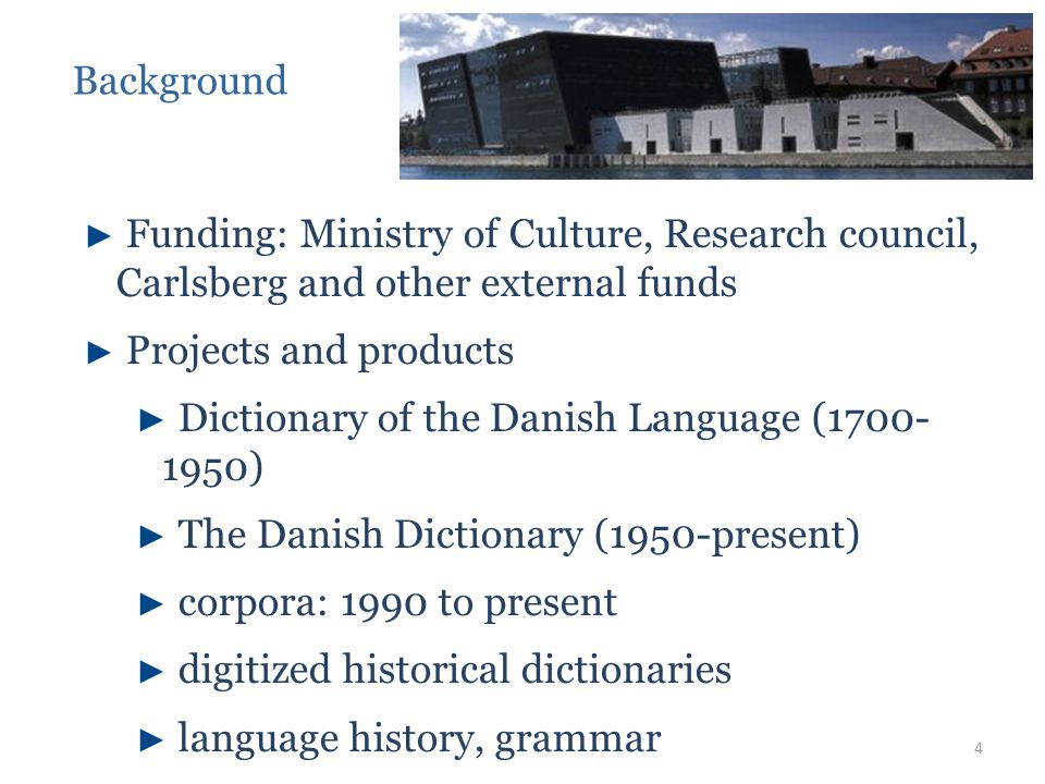 ► Funding: Ministry of Culture, Research council, Carlsberg and other external funds ► Projects and products ► Dictionary of the Danish Language (1700- 1950) ► The Danish Dictionary (1950-present) ► corpora: 1990 to present ► digitized historical dictionaries ► language history, grammar Background 4