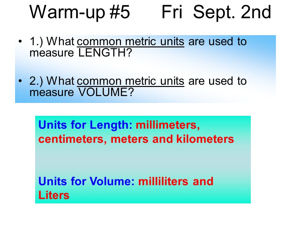 Warm-up #5 Fri Sept. 2nd 1.) What common metric units are used to measure LENGTH.