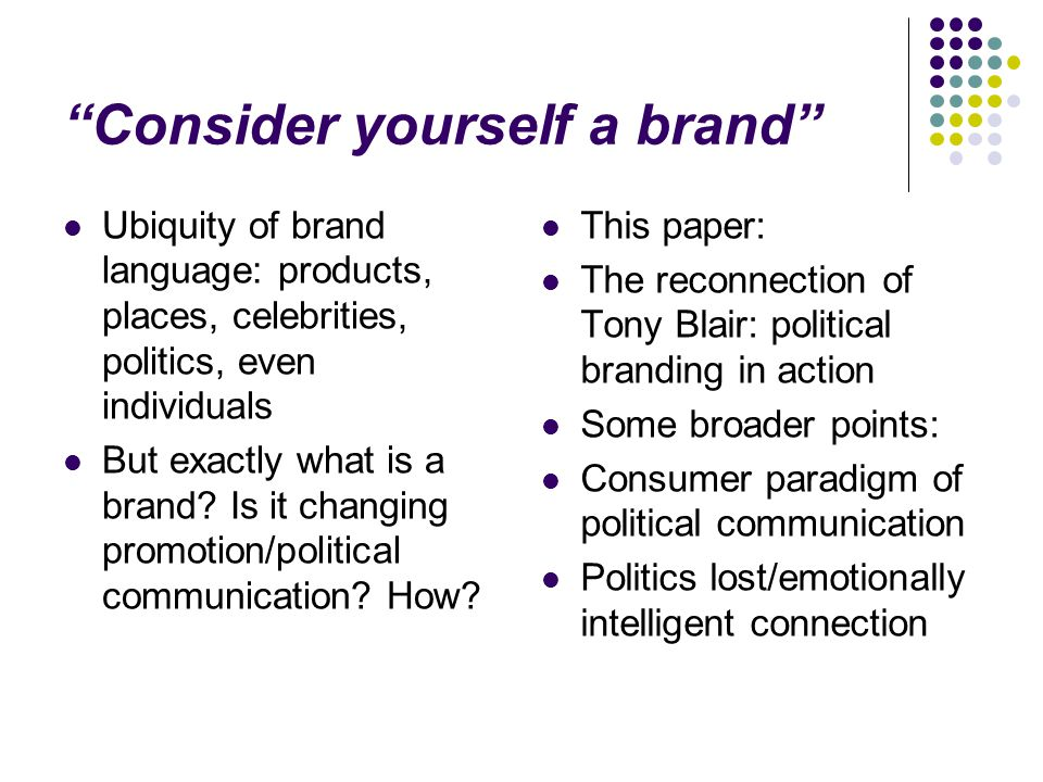 Consider yourself a brand Ubiquity of brand language: products, places, celebrities, politics, even individuals But exactly what is a brand.
