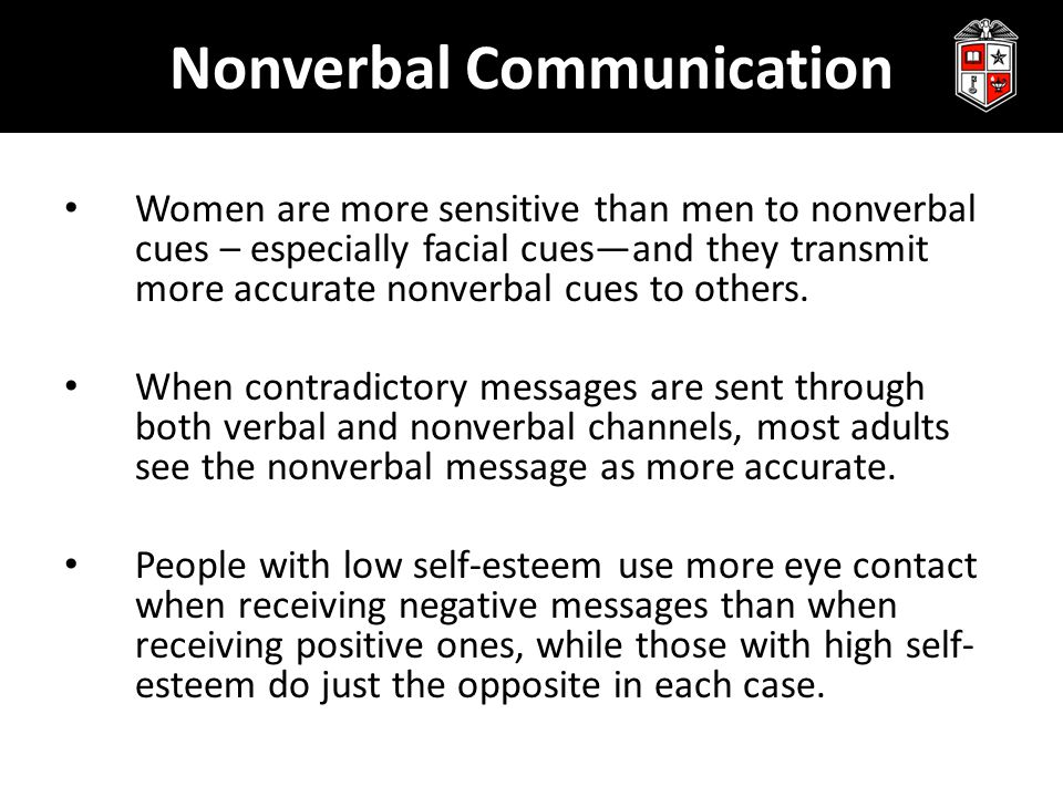 Nonverbal Communication Women are more sensitive than men to nonverbal cues – especially facial cues—and they transmit more accurate nonverbal cues to others.