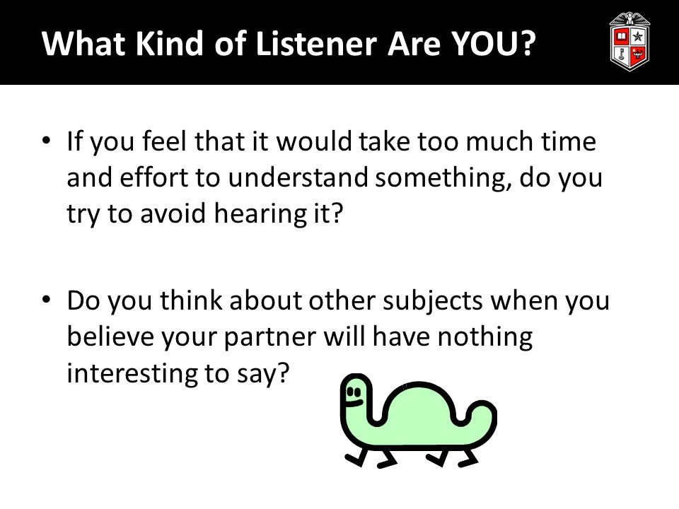 What Kind of Listener Are YOU? If you feel that it would take too much time and effort to understand something, do you try to avoid hearing it? Do you