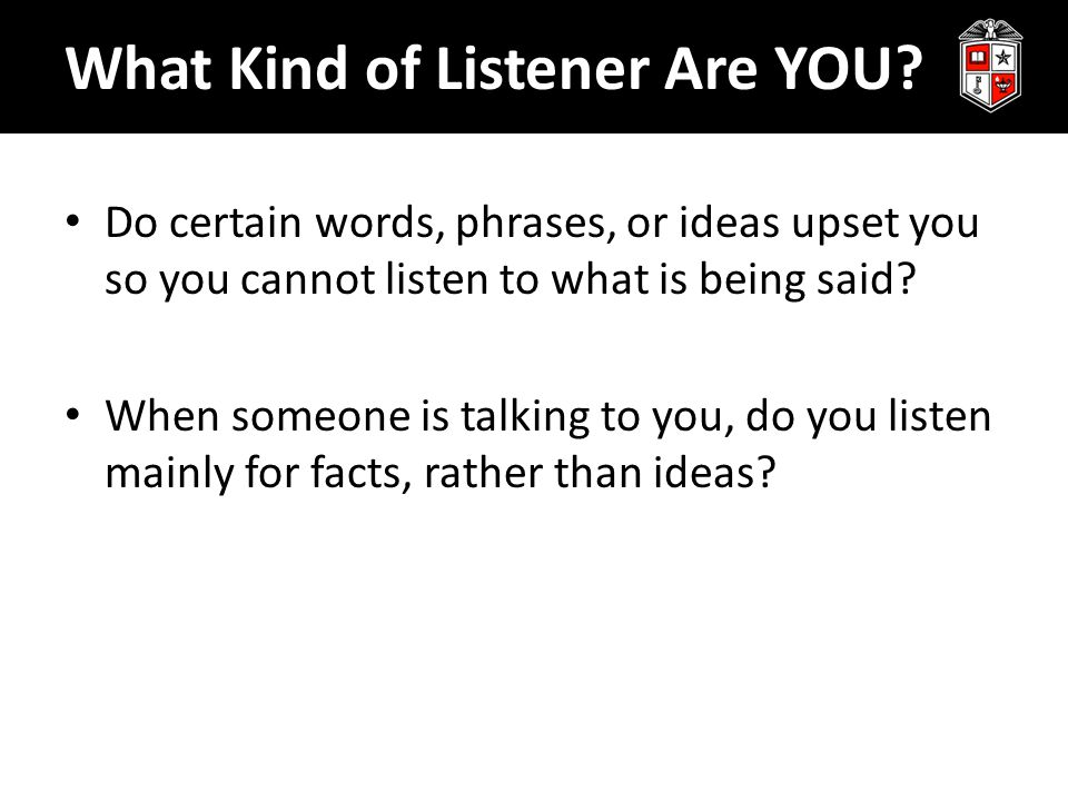 What Kind of Listener Are YOU? Do certain words, phrases, or ideas upset you so you cannot listen to what is being said? When someone is talking to yo