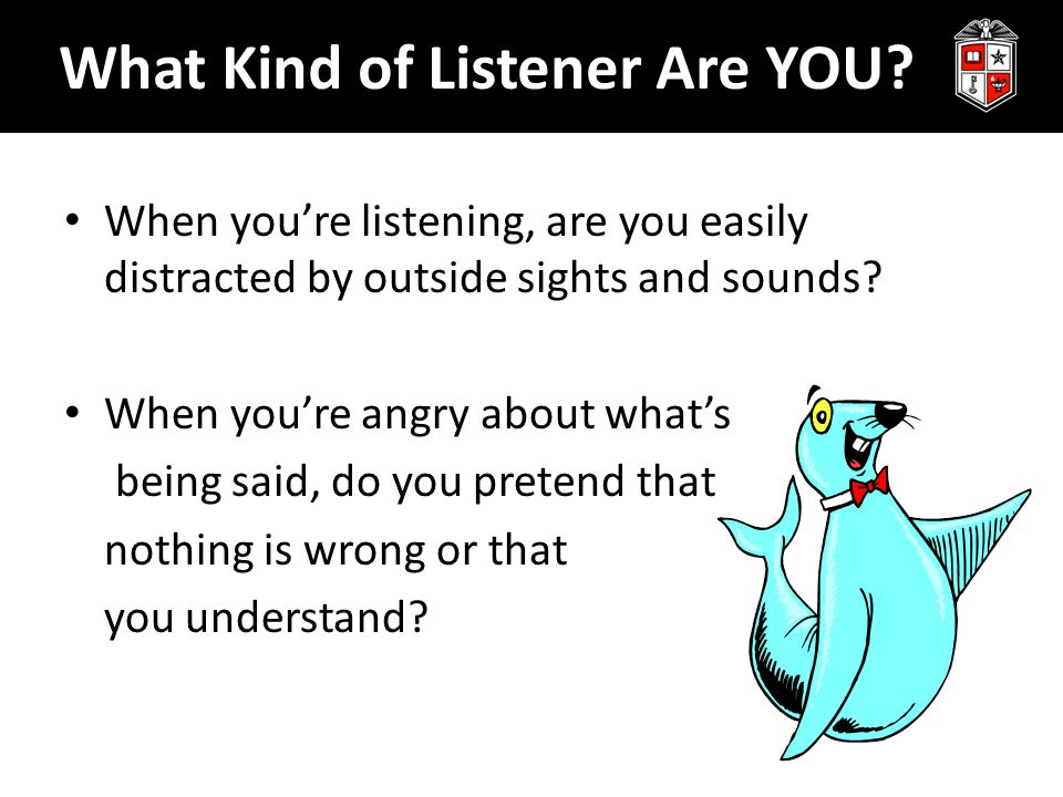 What Kind of Listener Are YOU? When you're listening, are you easily distracted by outside sights and sounds? When you're angry about what's being sai