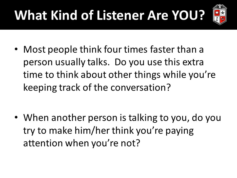 What Kind of Listener Are YOU. Most people think four times faster than a person usually talks.