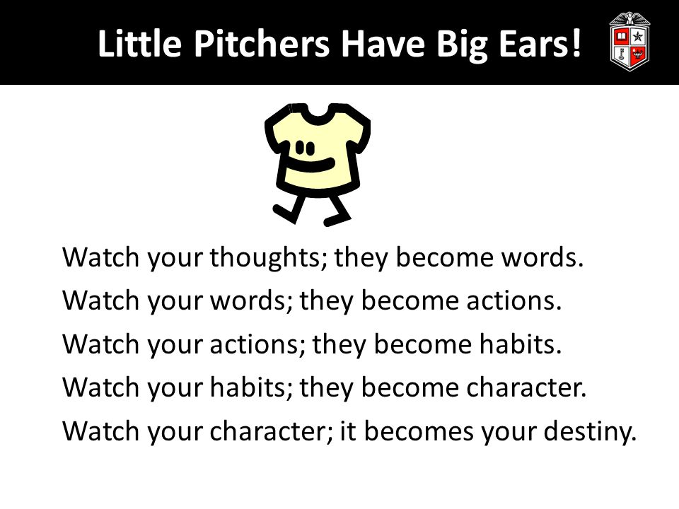 Little Pitchers Have Big Ears! Watch your thoughts; they become words. Watch your words; they become actions. Watch your actions; they become habits.