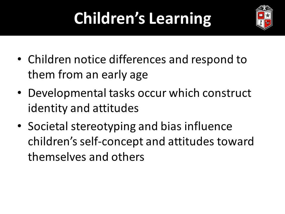 Children's Learning Children notice differences and respond to them from an early age Developmental tasks occur which construct identity and attitudes Societal stereotyping and bias influence children's self-concept and attitudes toward themselves and others