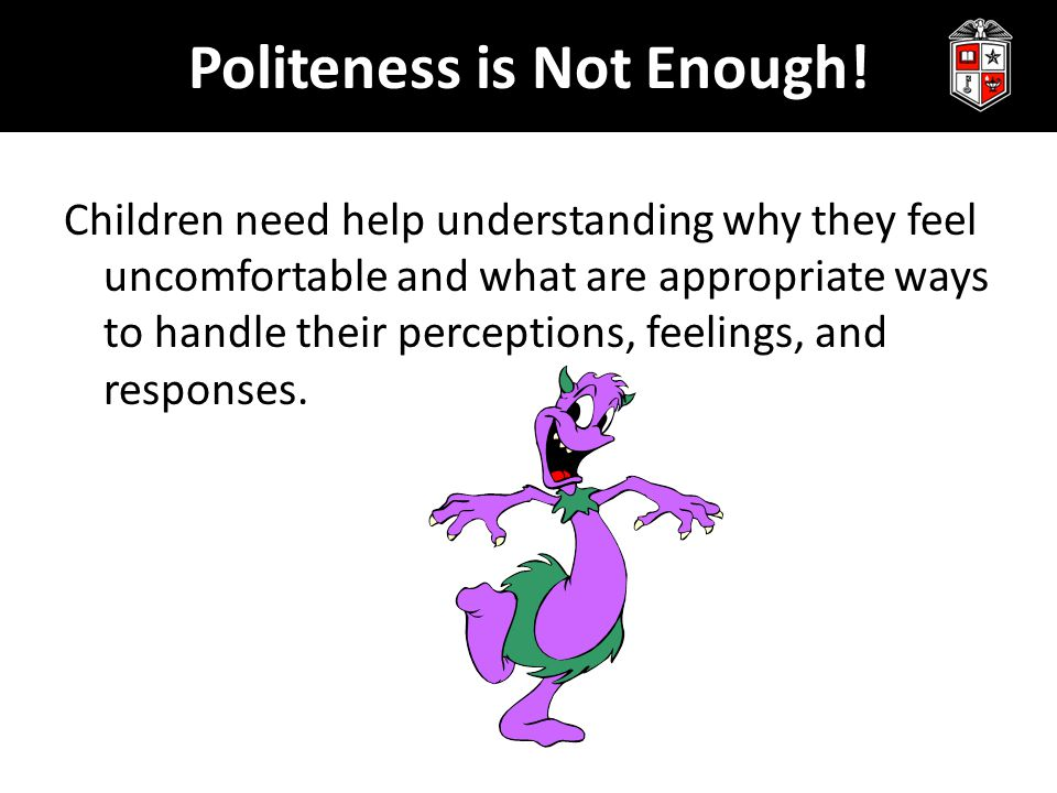 Politeness is Not Enough! Children need help understanding why they feel uncomfortable and what are appropriate ways to handle their perceptions, feel