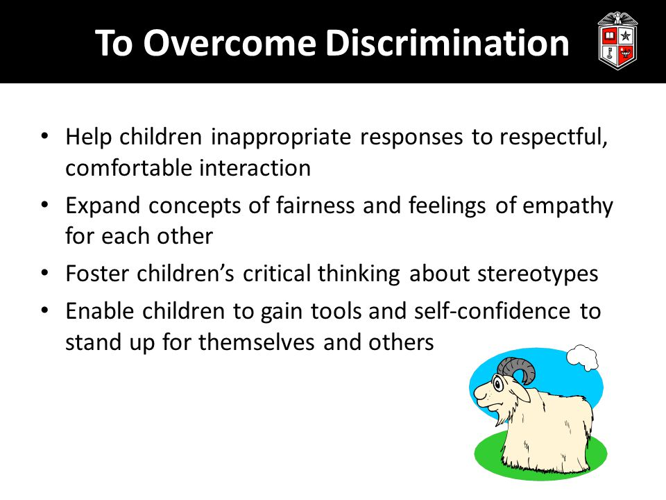 To Overcome Discrimination Help children inappropriate responses to respectful, comfortable interaction Expand concepts of fairness and feelings of empathy for each other Foster children's critical thinking about stereotypes Enable children to gain tools and self-confidence to stand up for themselves and others