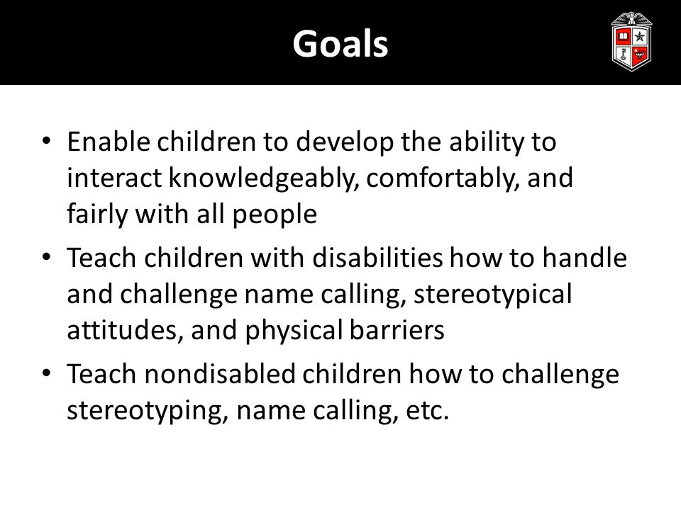 Goals Enable children to develop the ability to interact knowledgeably, comfortably, and fairly with all people Teach children with disabilities how to handle and challenge name calling, stereotypical attitudes, and physical barriers Teach nondisabled children how to challenge stereotyping, name calling, etc.