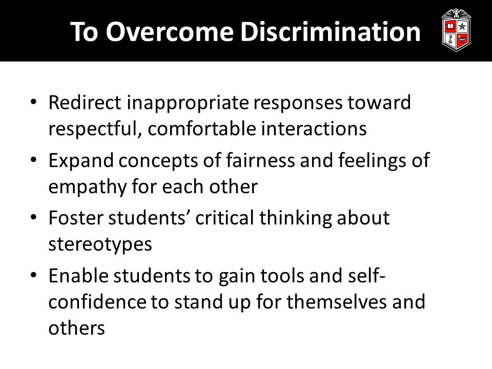 To Overcome Discrimination Redirect inappropriate responses toward respectful, comfortable interactions Expand concepts of fairness and feelings of empathy for each other Foster students' critical thinking about stereotypes Enable students to gain tools and self- confidence to stand up for themselves and others