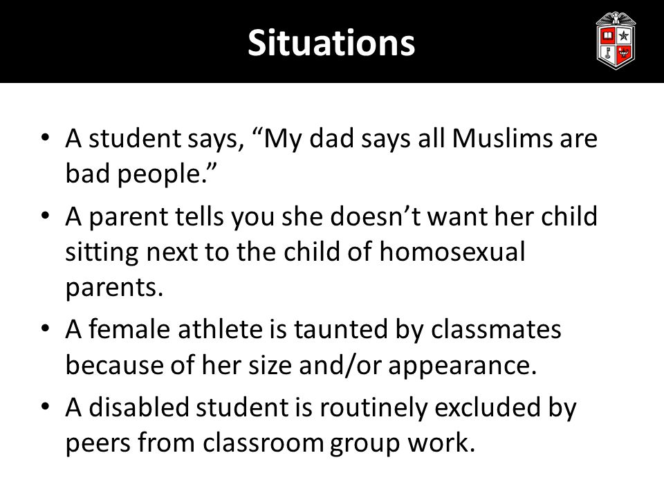 """Situations A student says, """"My dad says all Muslims are bad people."""" A parent tells you she doesn't want her child sitting next to the child of homose"""